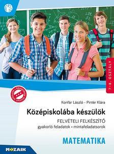 Konfár László, Pintér Klára - MS-2386U Középiskolába készülök - Matematika - Felvételi felkészítő 7-8. osztály (gyakorló feladatok, mintafeladatsorok)