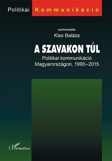KISS BALÁZS (SZERK.) - A szavakon túl - Politikai kommunikáció Magyarországon, 1990-2015