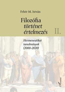 Fehér M. István - Filozófia, történet, értelmezés - Hermeneutikai tanulmányok (2000-2020) II. kötet