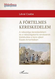 Lévai Csaba - A förtelmes kereskedelem - A rabszolga-kereskedelem és a rabszolgatartó rendszerek kialakulása a kora újkori Észak-Amerikában