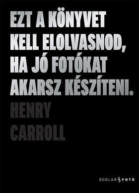Henry Carroll - Ezt a könyvet kell elolvasnod, ha jó fotókat akarsz készíteni