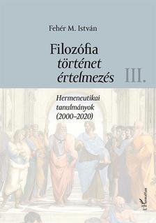 Fehér M. István - Filozófia, történet, értelmezés - Hermeneutikai tanulmányok (2000-2020) III. kötet