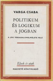 Varga Csaba - Politikum és logikum a jogban [antikvár]