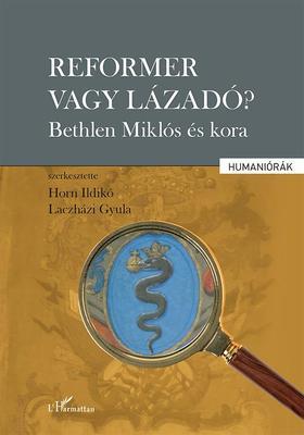 Horn Ildikó-Laczházi Gyula (szerk.) - Reformer vagy lázadó? - Bethlen Miklós és kora