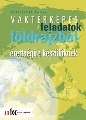 KLEININGER TAMÁS - VAKTÉRKÉPES FELADATOK FÖLDRAJZBÓL ÉRETTSÉGIRE KÉSZÜLŐKNEK MK-3253