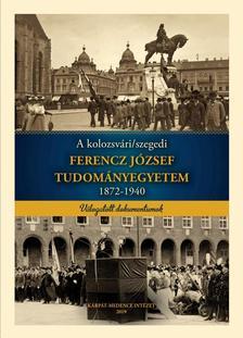 Marjunucz László - Szabó Pál Csaba - Tóth Szilárd - Vajda Tamás - A kolozsvári/szegedi FERENCZ JÓZSEF TUDOMÁNYEGYETEM 1872-1940
