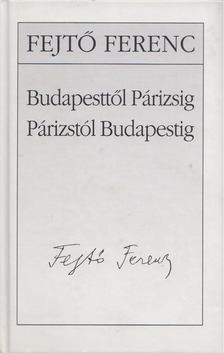 Fejtő Ferenc - Budapesttől Párizsig - Párizstól Budapestig [antikvár]