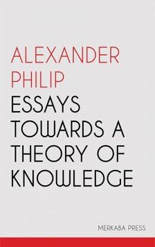 Philip Alexander - Essays Towards a Theory of Knowledge [eKönyv: epub, mobi]