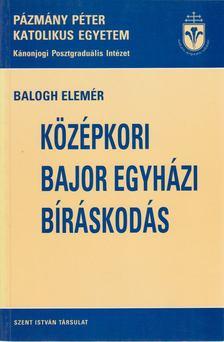 Balogh Elemér - A középkori bajor egyházi bíráskodás [antikvár]