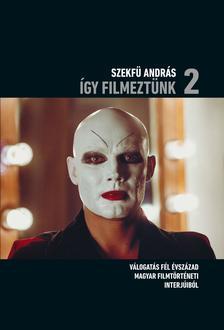 Szekfü András - Így filmeztünk 2. Válogatás fél évszázad magyar filmtörténeti interjúiból