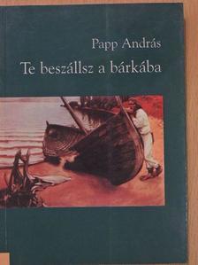 Papp András - Te beszállsz a bárkába [antikvár]