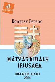 Donászy Ferenc - Mátyás király ifjúsága [eKönyv: epub, mobi]