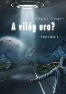 Regőczi Gergely - A világ ura (Novellák I.) [eKönyv: epub, mobi]