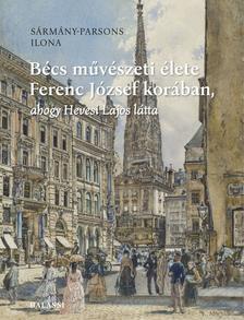 SÁRMÁNY-PARSONS ILONA - Bécs művészeti élete Ferenc József korában, ahogy Hevesi Lajos látta