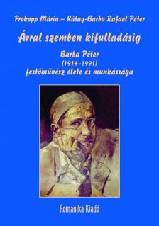 Prof. Prokopp Mária - v. Kátay-Barba Rafael Péter - Árral szemben kifulladásig - Barba Péter (1914-1991) festőművész élete és munkássága