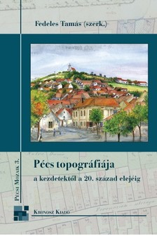 Fedeles Tamás - Pécs topográfiája a kezdetektől a 20. század elejéig [eKönyv: pdf]
