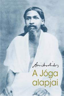 Sri Aurobindo - Sri Aurobindo: A Jóga alapjai
