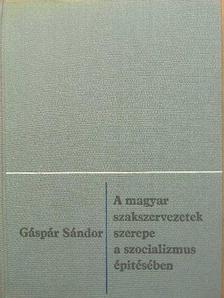 Gáspár Sándor - A magyar szakszervezetek szerepe a szocializmus építésében [antikvár]