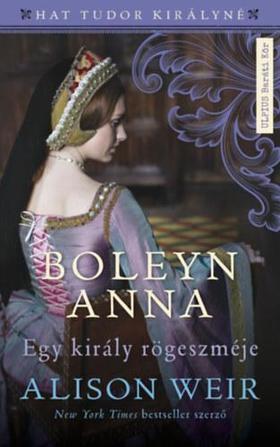 Alison Weir - Boleyn Anna - Egy király rögeszméje