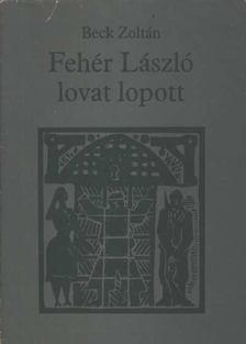 Beck Zoltán - Fehér László lovat lopott [antikvár]