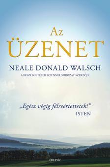 """Neale Donald Walsch - AZ ÜZENET - Isten legfontosabb üzenete a világ számára: ,,Egész végig félreértettetek."""""""
