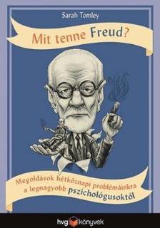 SARAH TOMLEY - Mit tenne Freud?   Megoldások hétköznapi problémáinkra a legnagyobb pszichológusoktól