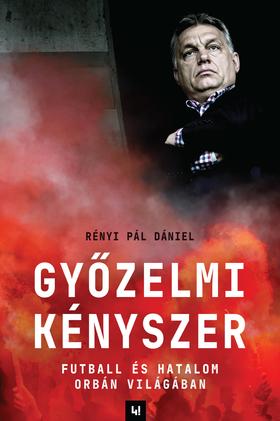 Rényi Pál Dániel - Győzelmi Kényszer - Futball és hatalom Orbán világában