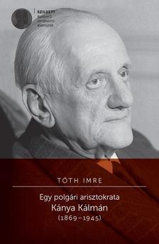 Tóth Imre - Egy polgári arisztokrata. Kánya Kálmán 1869-1945