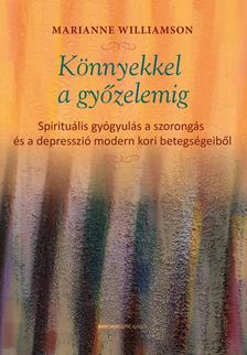 Marianne Williamson - Könnyekkel a győzelemig - Spirituális gyógyulás a szorongás és a depresszió modern kori betegségeiből
