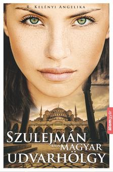 R. Kelényi Angelika - Szulejmán és a magyar udvarhölgy