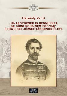 """Hernády Zsolt - Hernády Zsolt: """"Ha legyőznek is bennünket, de bírni soha nem fognak"""" Schweidel József tábornok élete"""