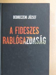 Debreczeni József - A fideszes rablógazdaság [antikvár]