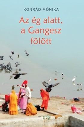 KONRÁD MÓNIKA - Az ég alatt, a Gangesz fölött [eKönyv: epub, mobi]