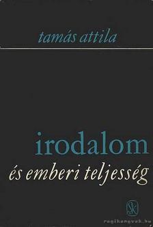 Tamás Attila - Irodalom és emberi teljesség [antikvár]