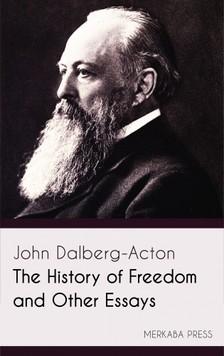 Dalberg-Acton John - The History of Freedom and Other Essays [eKönyv: epub, mobi]