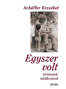Schäffer Erzsébet - Egyszer volt - Történetek, találkozások