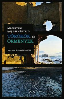 Mustafa Serdar Palabiyik - Megérteni 1915 eseményeit: törökök és örmények