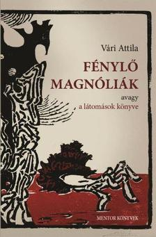 Vári Attila - Fénylő magnóliák - avagy a látomások könyve - ÜKH 2018