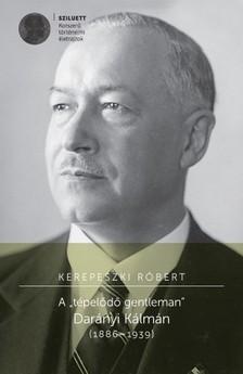 """Kerepeszki Róbert - A """"tépelődő gentleman"""". Darányi Kálmán (1886 -1939) [eKönyv: pdf]"""