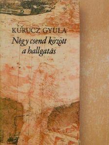 Kurucz Gyula - Négy csend között a hallgatás [antikvár]