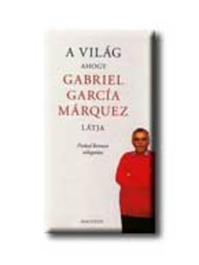 Gabriel García Márquez - A VILÁG, AHOGY GABRIEL GARCIA MÁRQUEZ LÁTJA ***
