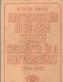 Korom Mihály - Magyarország ideiglenes nemzeti kormánya és a fegyverszünet (1944-1945) [antikvár]