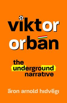 Hidvégi Áron Arnold - Viktor Orbán - The Underground Narrative