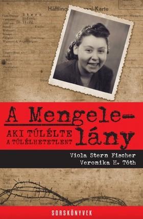 Viola Stern Fischer - Veronika H. Tóth - A Mengele-lány - Aki túlélte a túlélhetetlent [eKönyv: epub, mobi]