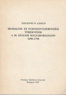 Szelestei N. László - Irodalom- és tudományszervezési törekvések a 18. századi Magyarországon 1690-1790 [antikvár]