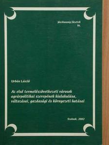 Urbán László - Az első termelőszövetkezeti városok agrárpolitikai szerepének kialakulása, változásai, gazdasági és környezeti hatásai [antikvár]