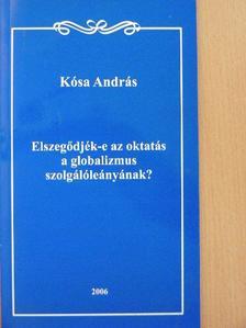 Kósa András - Elszegődjék-e az oktatás a globalizmus szolgálóleányának? [antikvár]