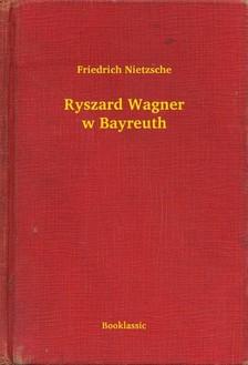 Friedrich Nietzsche - Ryszard Wagner w Bayreuth [eKönyv: epub, mobi]