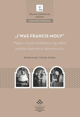 """Fejérdy András - """"I was Francis Moly"""" - Magyary Gyula emlékezései egy titkos politikai-diplomáciai békemisszióra"""