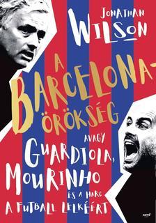 Jonathan Wilson - A Barcelona-örökség Avagy Guardiola, Mourinho és a harc a futball lelkéért